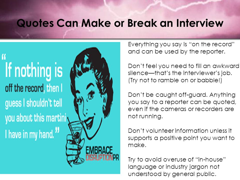 "Quotes Can Make or Break an Interview Everything you say is ""on the record"" and can be used by the reporter. Don't feel you need to fill an awkward si"