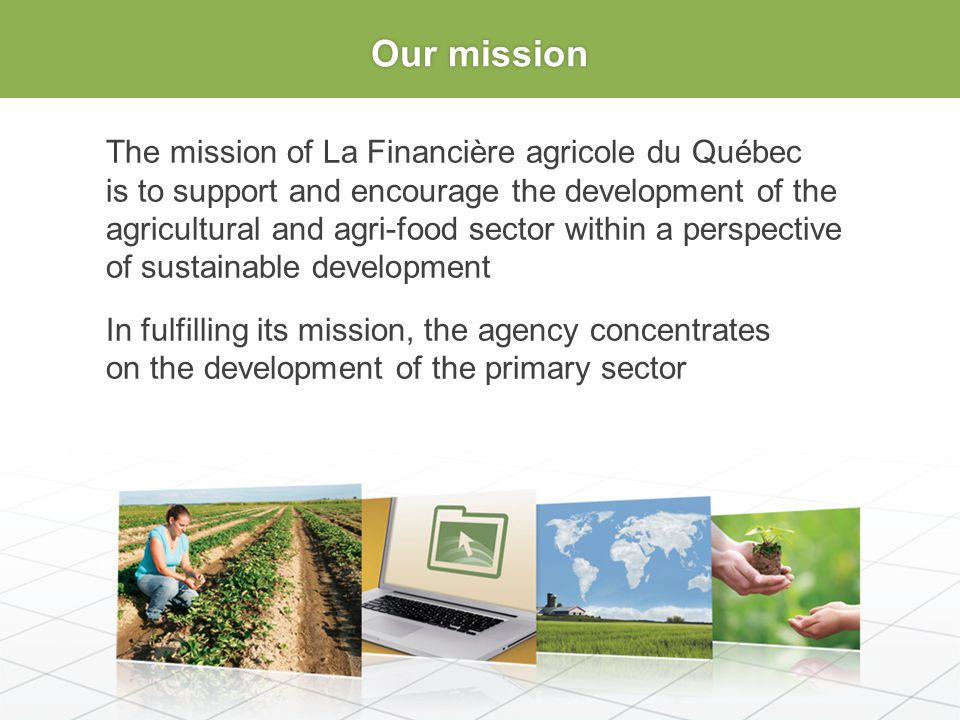 Our mission The mission of La Financière agricole du Québec is to support and encourage the development of the agricultural and agri-food sector within a perspective of sustainable development In fulfilling its mission, the agency concentrates on the development of the primary sector