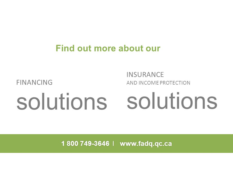 1 800 749-3646 I www.fadq.qc.ca Find out more about our FINANCING solutions INSURANCE AND INCOME PROTECTION solutions