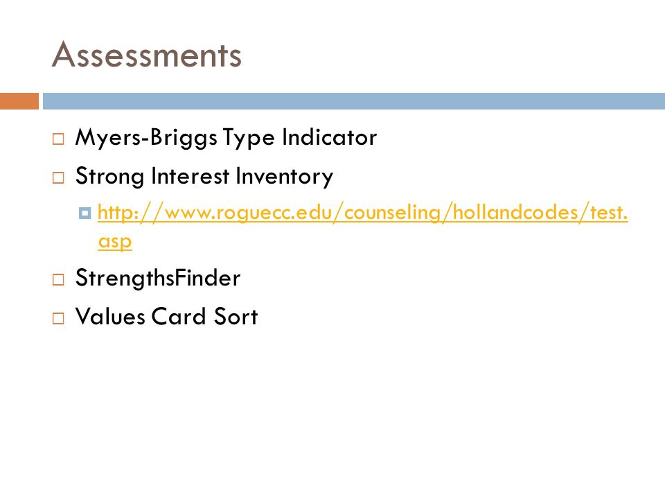 Assessments  Myers-Briggs Type Indicator  Strong Interest Inventory  http://www.roguecc.edu/counseling/hollandcodes/test.