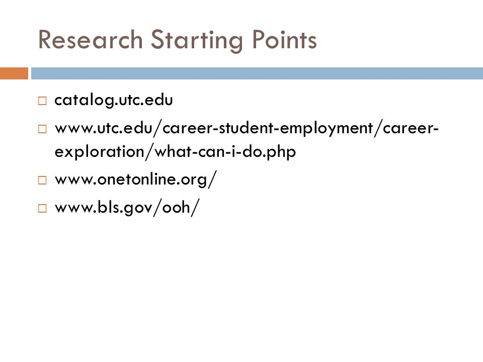Research Starting Points  catalog.utc.edu  www.utc.edu/career-student-employment/career- exploration/what-can-i-do.php  www.onetonline.org/  www.bls.gov/ooh/