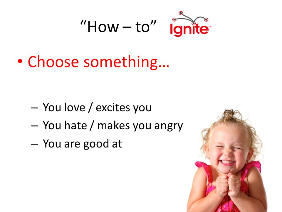 How – to Choose something… – You love / excites you – You hate / makes you angry – You are good at