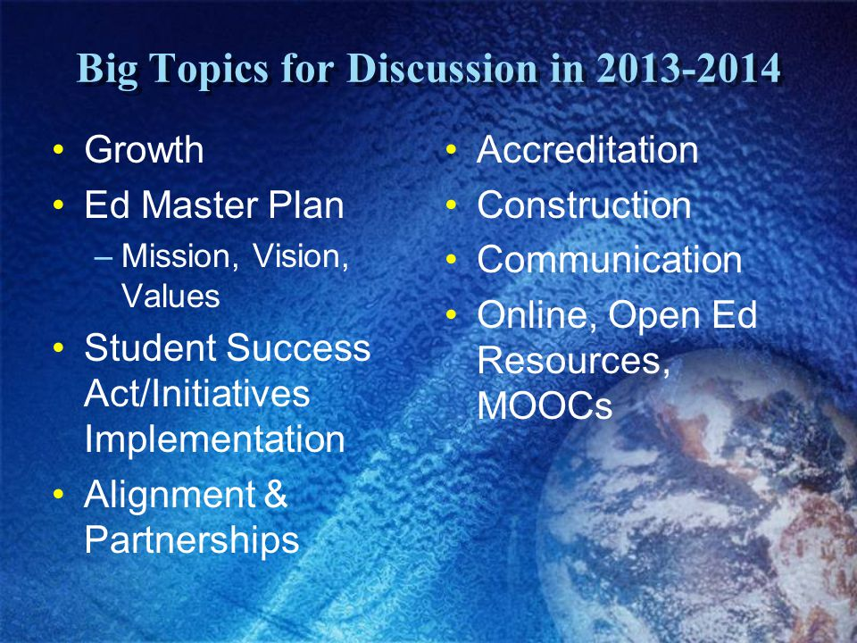 Big Topics for Discussion in 2013-2014 Growth Ed Master Plan –Mission, Vision, Values Student Success Act/Initiatives Implementation Alignment & Partnerships Accreditation Construction Communication Online, Open Ed Resources, MOOCs