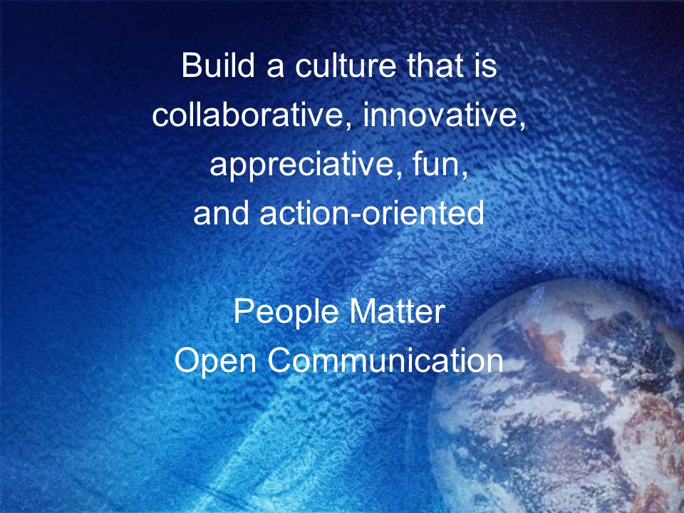 Build a culture that is collaborative, innovative, appreciative, fun, and action-oriented People Matter Open Communication
