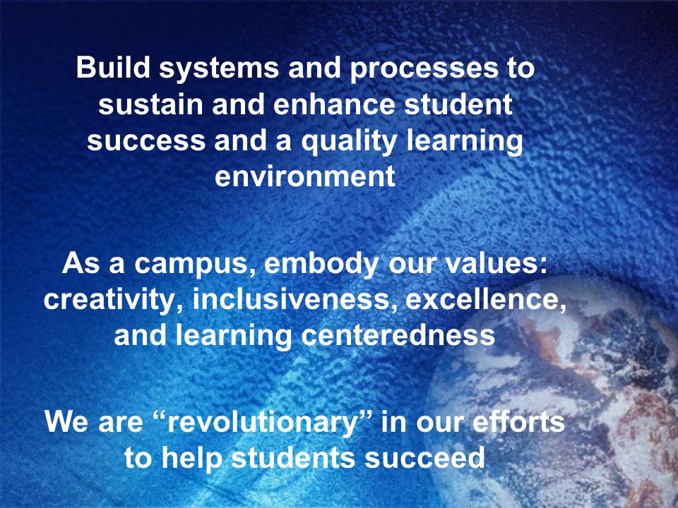 Build systems and processes to sustain and enhance student success and a quality learning environment As a campus, embody our values: creativity, incl
