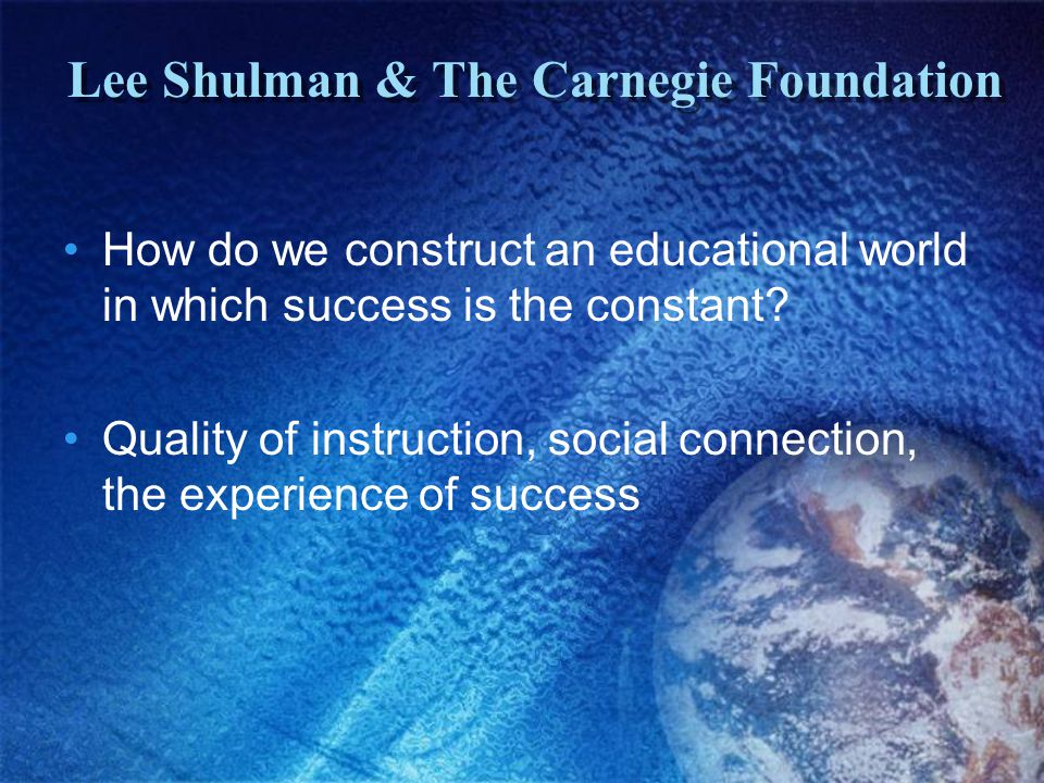 Lee Shulman & The Carnegie Foundation How do we construct an educational world in which success is the constant.