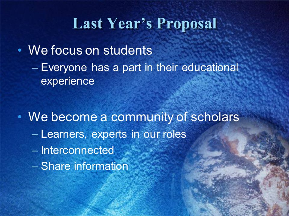 Last Year's Proposal We focus on students –Everyone has a part in their educational experience We become a community of scholars –Learners, experts in our roles –Interconnected –Share information