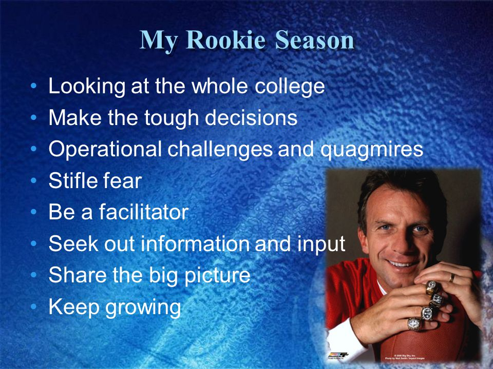 Looking at the whole college Make the tough decisions Operational challenges and quagmires Stifle fear Be a facilitator Seek out information and input Share the big picture Keep growing My Rookie Season