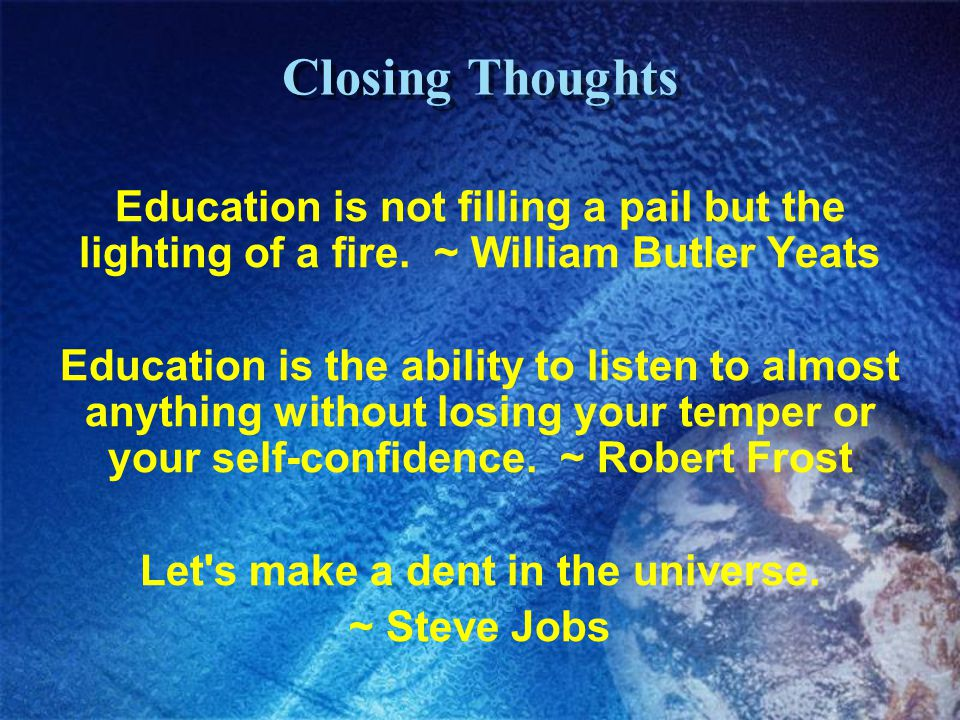 Closing Thoughts Education is not filling a pail but the lighting of a fire. ~ William Butler Yeats Education is the ability to listen to almost anyth