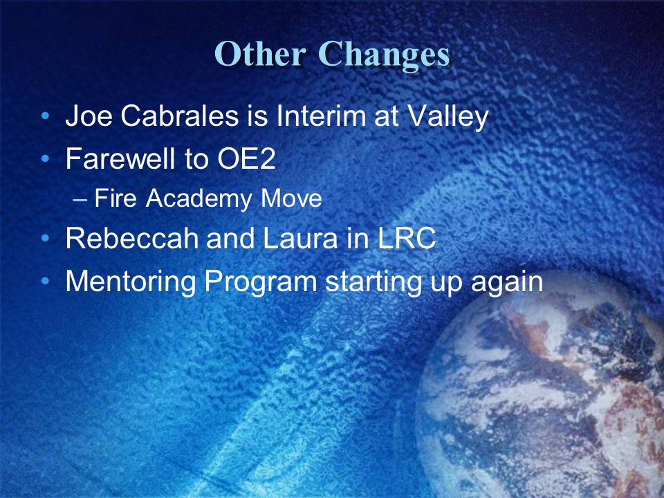 Other Changes Joe Cabrales is Interim at Valley Farewell to OE2 –Fire Academy Move Rebeccah and Laura in LRC Mentoring Program starting up again