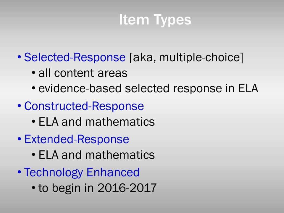 Item Types Selected-Response [aka, multiple-choice] all content areas evidence-based selected response in ELA Constructed-Response ELA and mathematics