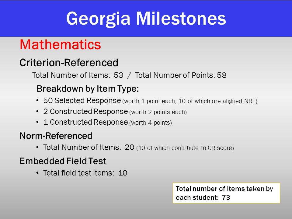 Georgia Milestones Mathematics Criterion-Referenced Total Number of Items: 53 / Total Number of Points: 58 Breakdown by Item Type: 50 Selected Respons