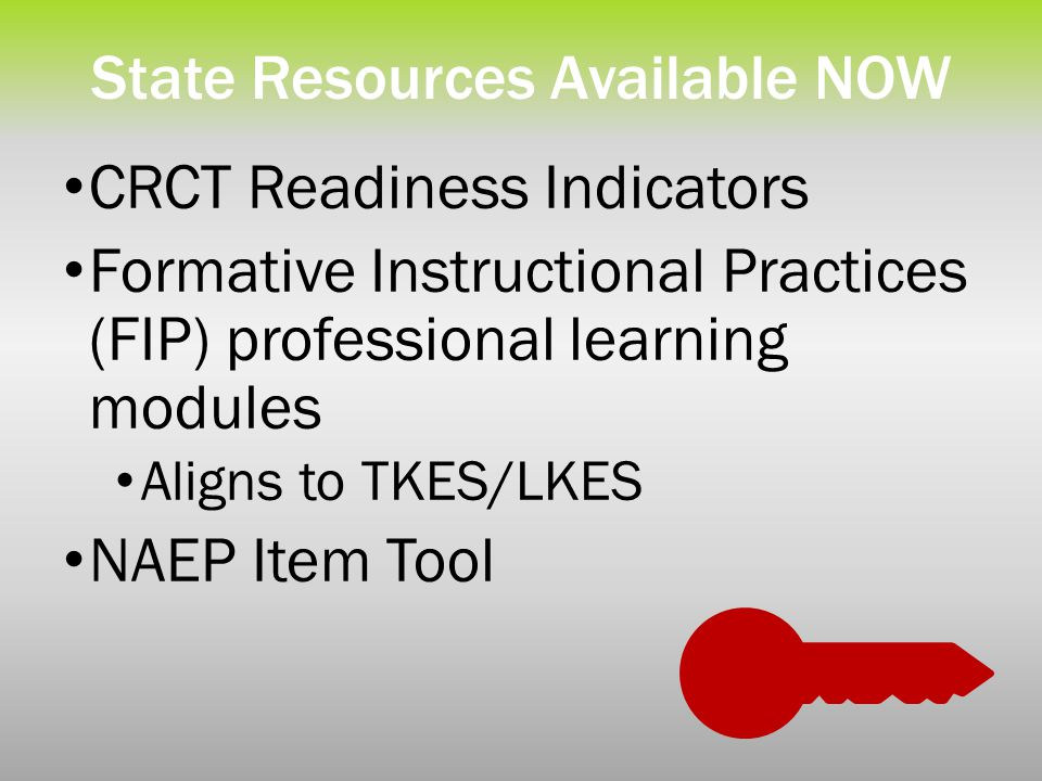 State Resources Available NOW CRCT Readiness Indicators Formative Instructional Practices (FIP) professional learning modules Aligns to TKES/LKES NAEP