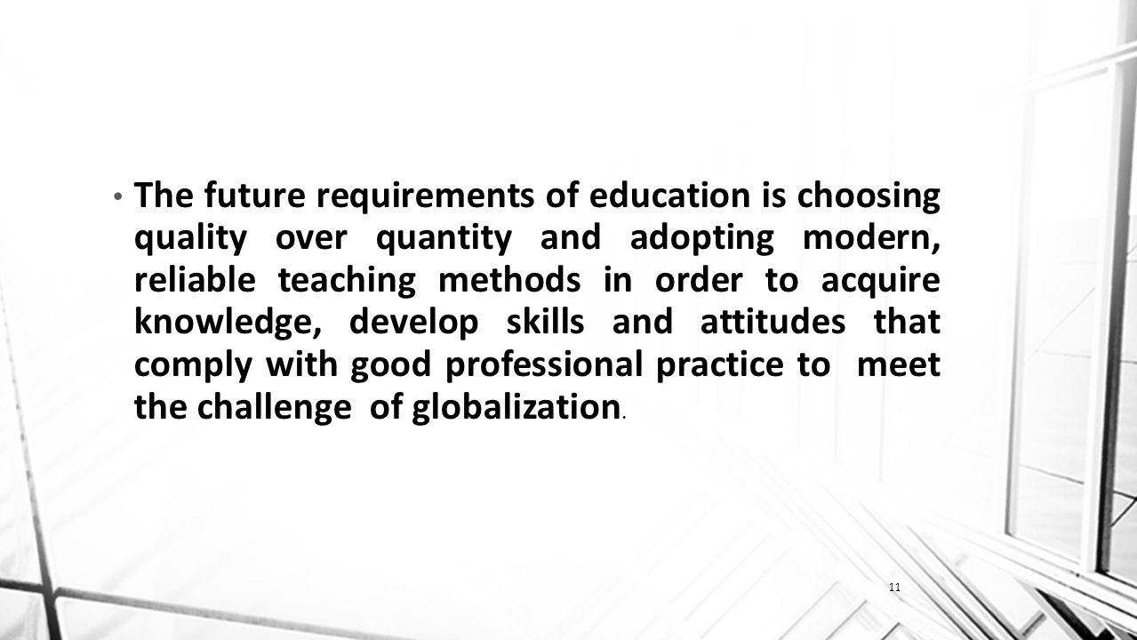 11 The future requirements of education is choosing quality over quantity and adopting modern, reliable teaching methods in order to acquire knowledge, develop skills and attitudes that comply with good professional practice to meet the challenge of globalization.