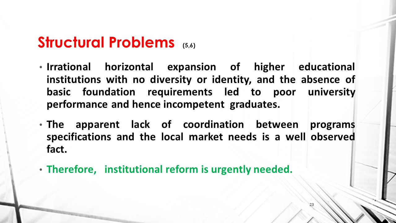 Structural Problems (5,6) Irrational horizontal expansion of higher educational institutions with no diversity or identity, and the absence of basic foundation requirements led to poor university performance and hence incompetent graduates.