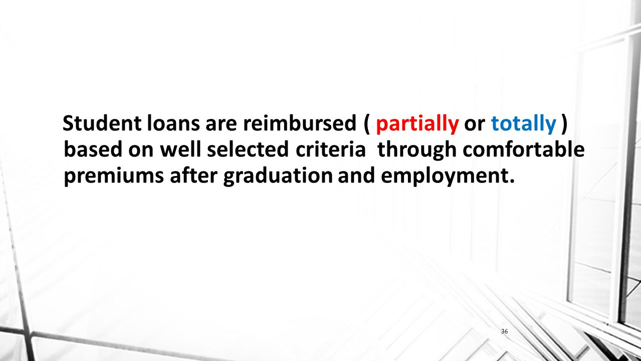 36 Student loans are reimbursed ( partially or totally ) based on well selected criteria through comfortable premiums after graduation and employment.