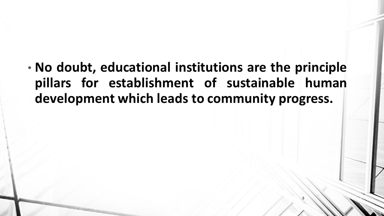 8 No doubt, educational institutions are the principle pillars for establishment of sustainable human development which leads to community progress.