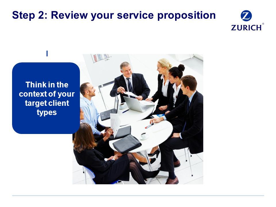 Step 2: Review your service proposition Think in the context of your target client types I