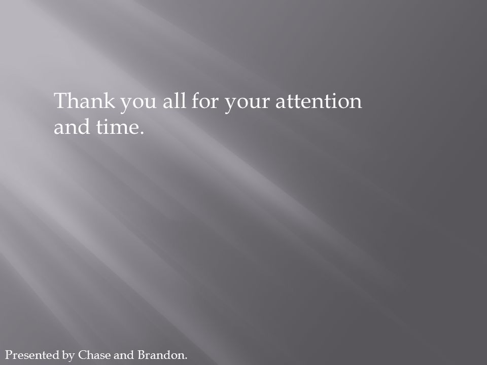 Thank you all for your attention and time. Presented by Chase and Brandon.