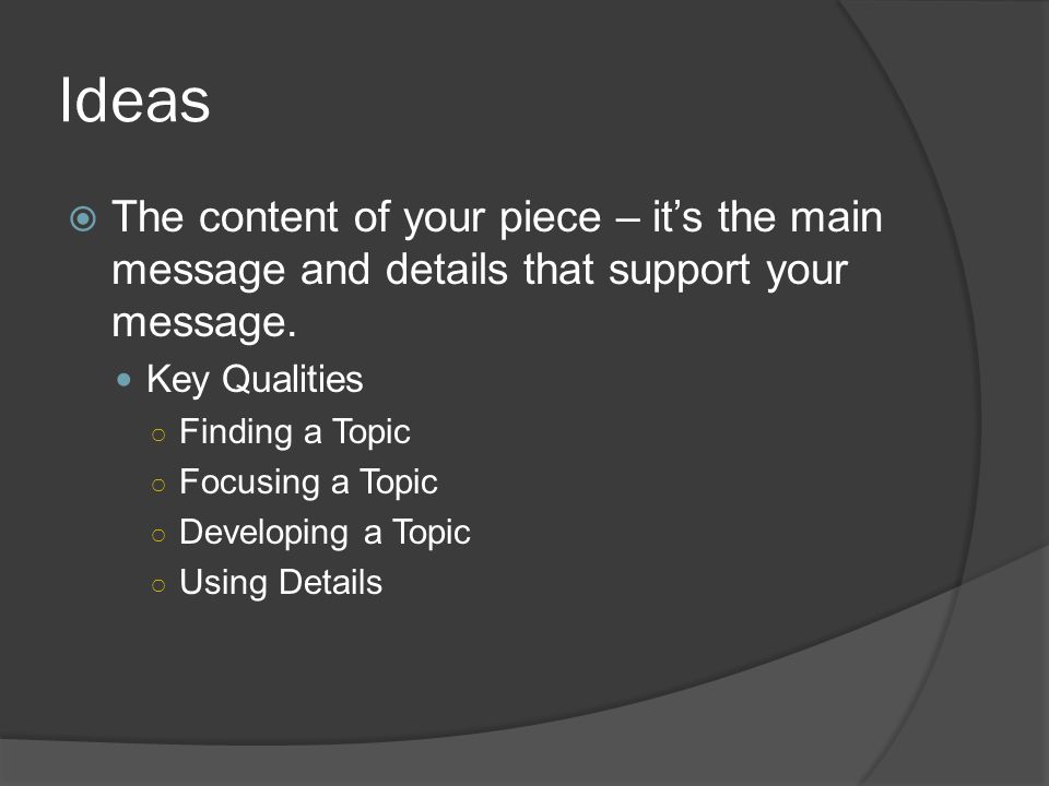 Ideas  The content of your piece – it's the main message and details that support your message. Key Qualities ○ Finding a Topic ○ Focusing a Topic ○