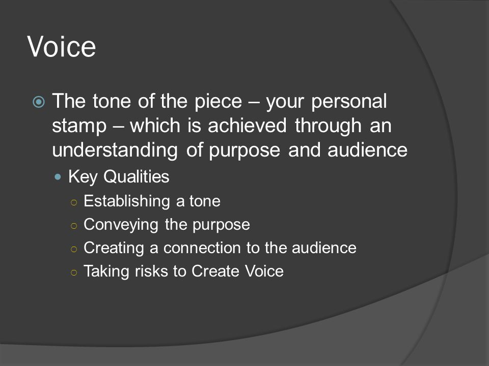 Voice  The tone of the piece – your personal stamp – which is achieved through an understanding of purpose and audience Key Qualities ○ Establishing