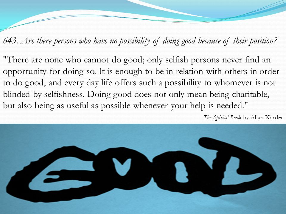 643. Are there persons who have no possibility of doing good because of their position.