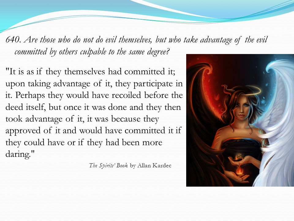 640. Are those who do not do evil themselves, but who take advantage of the evil committed by others culpable to the same degree?