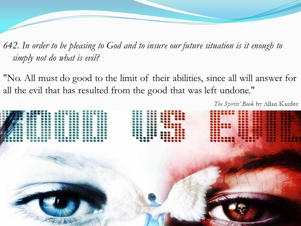 642. In order to be pleasing to God and to insure our future situation is it enough to simply not do what is evil?