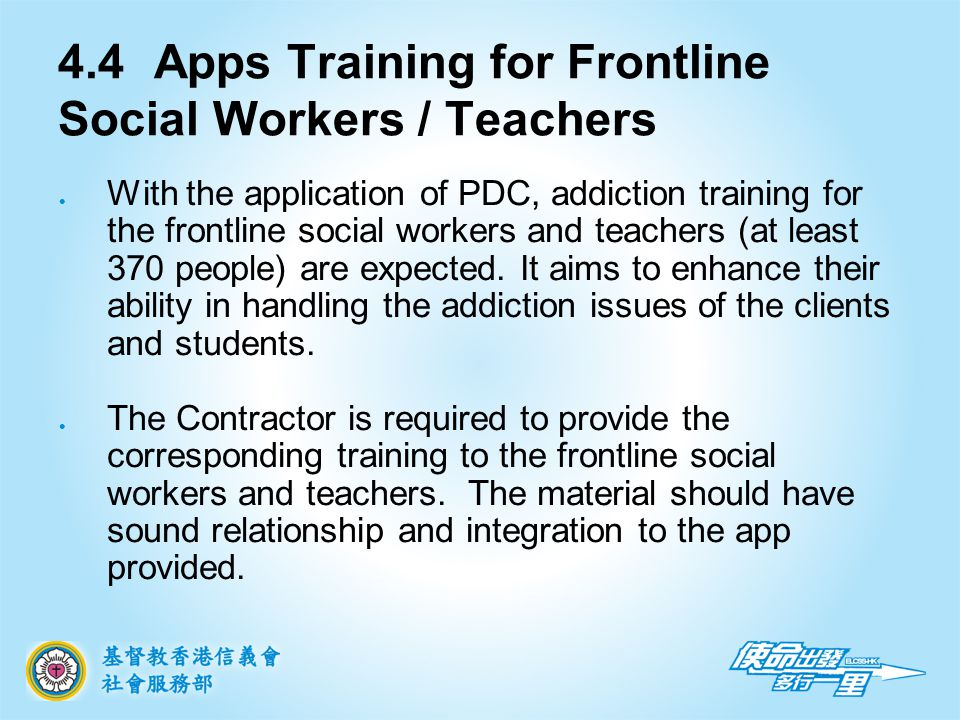 4.4Apps Training for Frontline Social Workers / Teachers With the application of PDC, addiction training for the frontline social workers and teachers (at least 370 people) are expected.