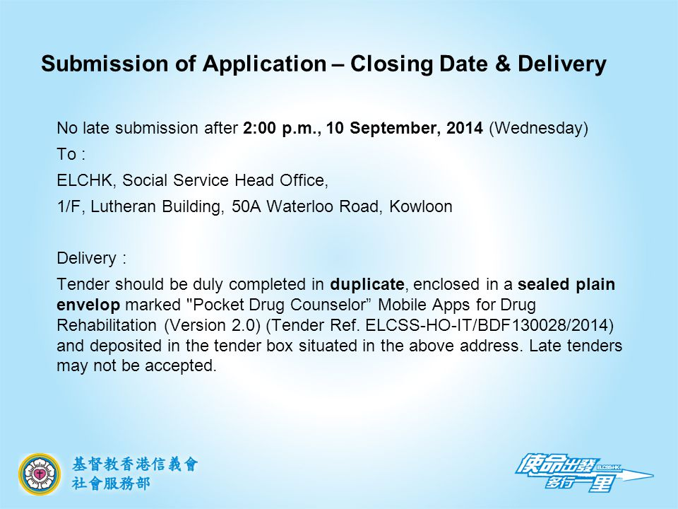 Submission of Application – Closing Date & Delivery No late submission after 2:00 p.m., 10 September, 2014 (Wednesday) To : ELCHK, Social Service Head Office, 1/F, Lutheran Building, 50A Waterloo Road, Kowloon Delivery : Tender should be duly completed in duplicate, enclosed in a sealed plain envelop marked Pocket Drug Counselor Mobile Apps for Drug Rehabilitation (Version 2.0) (Tender Ref.