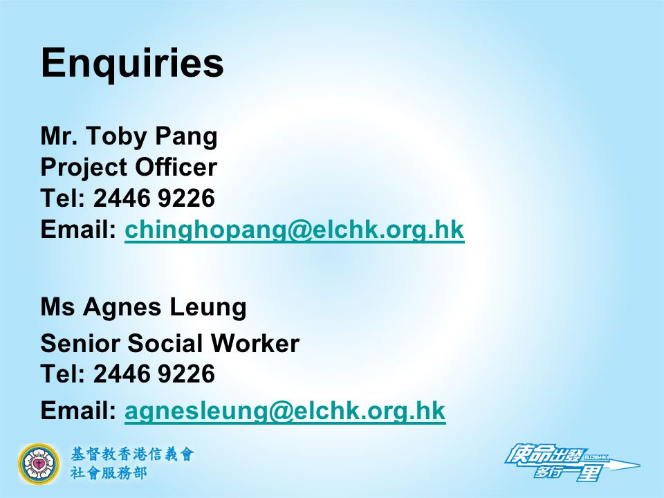 Mr. Toby Pang Project Officer Tel: 2446 9226 Email: chinghopang@elchk.org.hkchinghopang@elchk.org.hk Ms Agnes Leung Senior Social Worker Tel: 2446 922