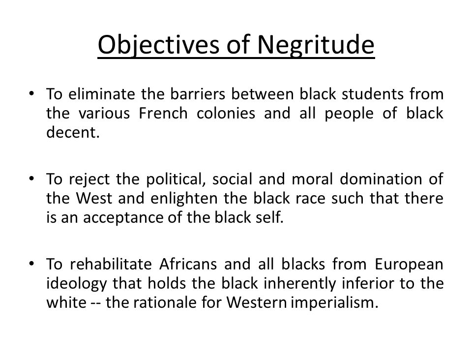 Objectives of Negritude To eliminate the barriers between black students from the various French colonies and all people of black decent. To reject th