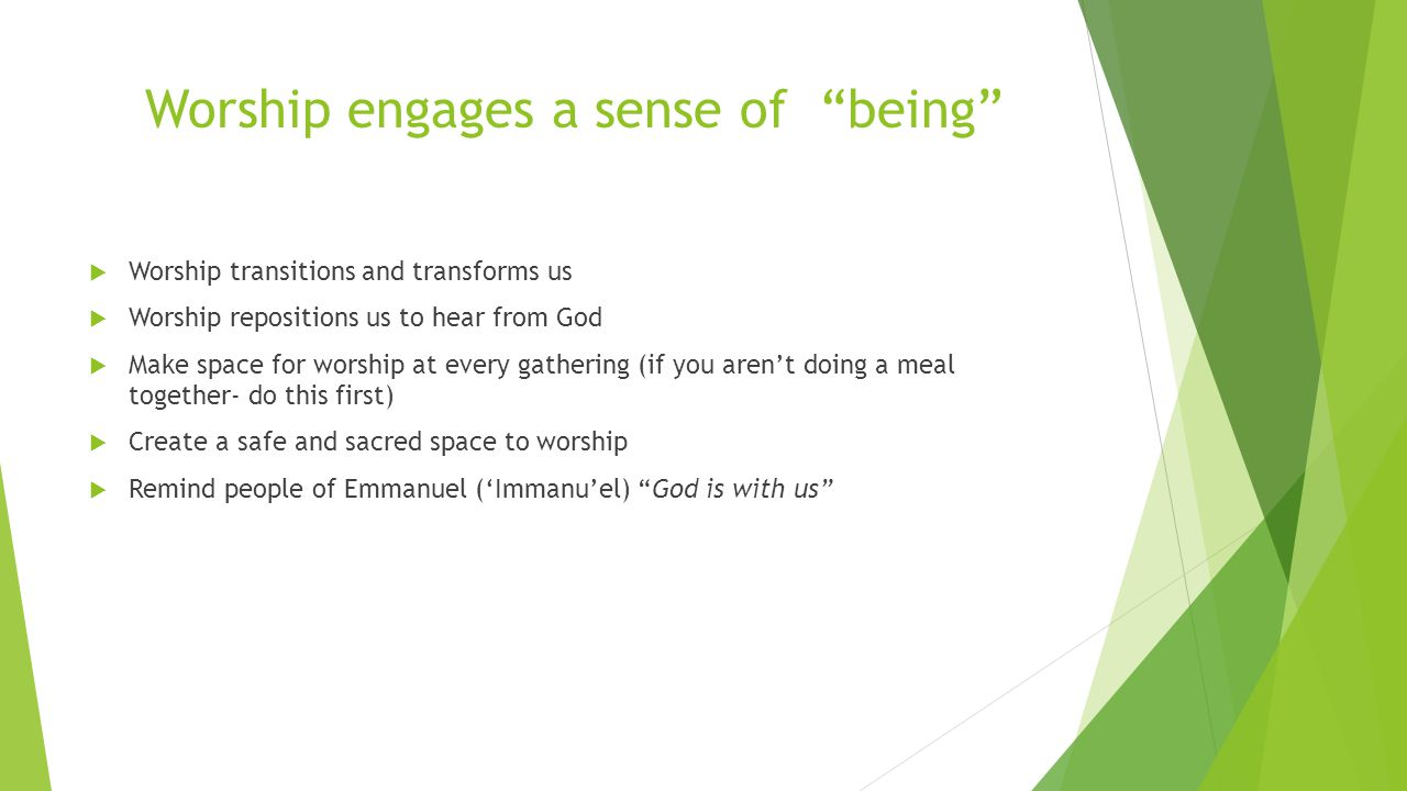 Worship engages a sense of being  Worship transitions and transforms us  Worship repositions us to hear from God  Make space for worship at every gathering (if you aren't doing a meal together- do this first)  Create a safe and sacred space to worship  Remind people of Emmanuel ('Immanu'el) God is with us