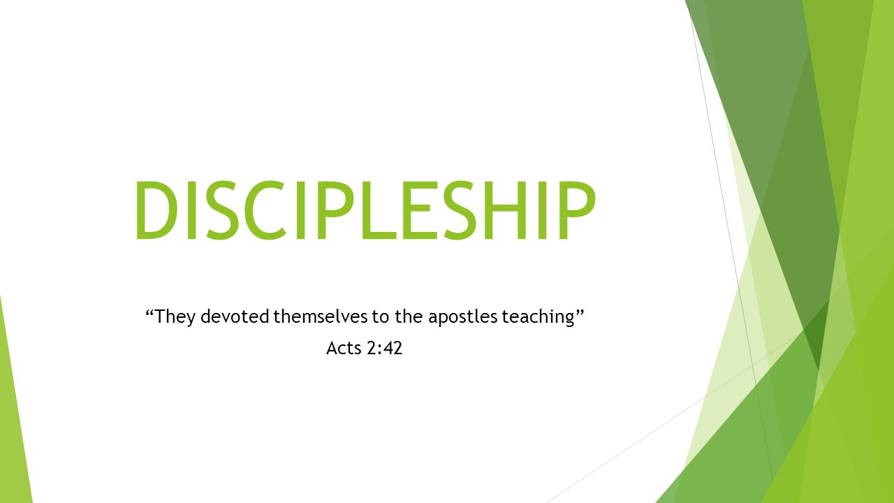 DISCIPLESHIP They devoted themselves to the apostles teaching Acts 2:42