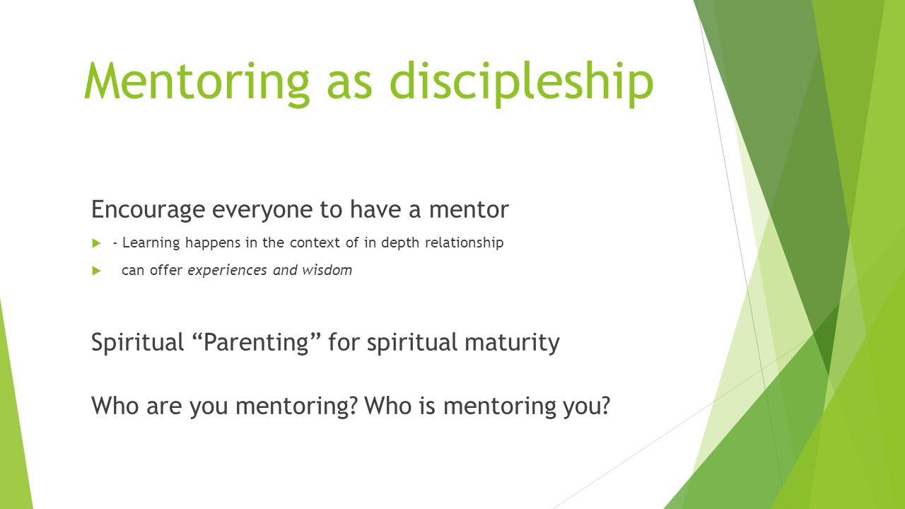 Mentoring as discipleship Encourage everyone to have a mentor  - Learning happens in the context of in depth relationship  can offer experiences and wisdom Spiritual Parenting for spiritual maturity Who are you mentoring.