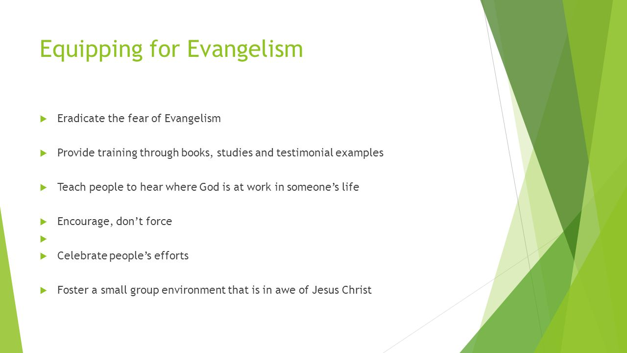 Equipping for Evangelism  Eradicate the fear of Evangelism  Provide training through books, studies and testimonial examples  Teach people to hear where God is at work in someone's life  Encourage, don't force   Celebrate people's efforts  Foster a small group environment that is in awe of Jesus Christ