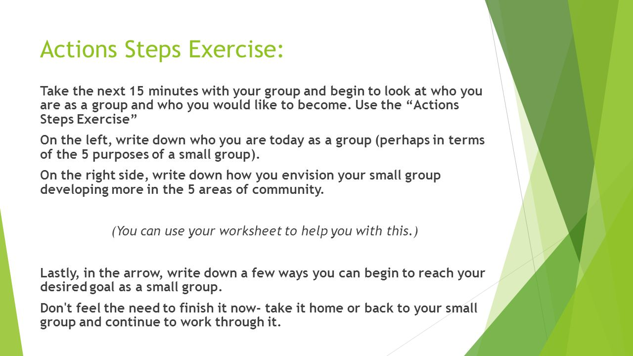 Actions Steps Exercise: Take the next 15 minutes with your group and begin to look at who you are as a group and who you would like to become.