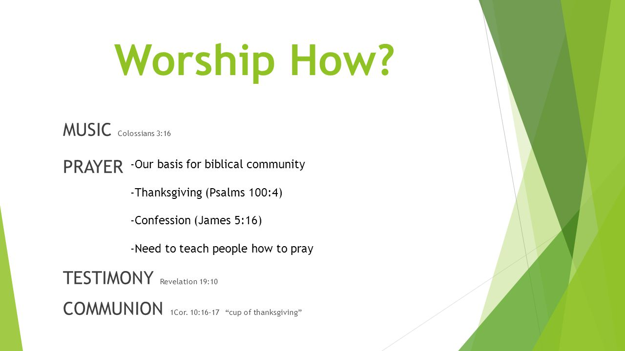 Worship How. MUSIC Colossians 3:16 PRAYER TESTIMONY Revelation 19:10 COMMUNION 1Cor.
