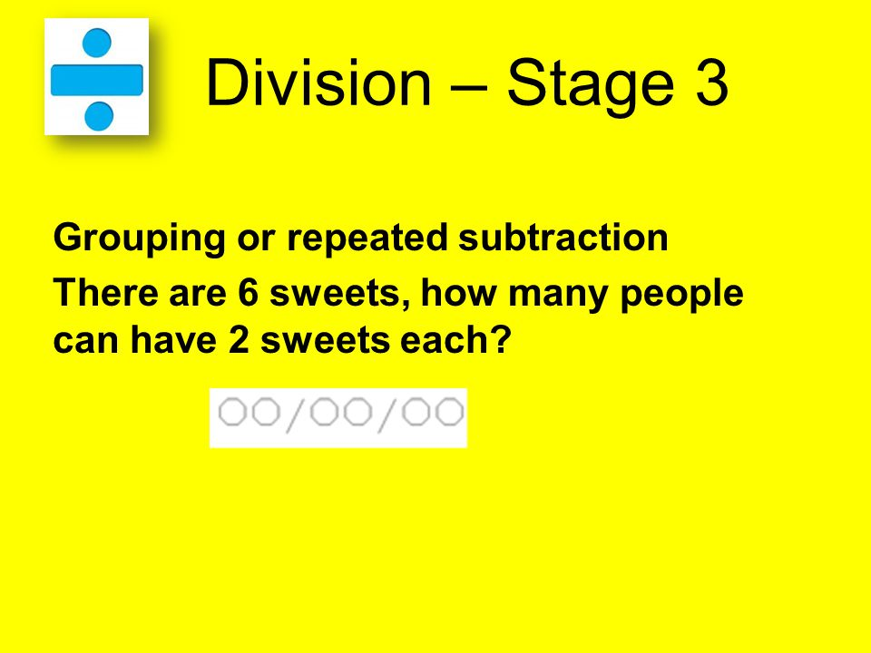 Division – Stage 3 Grouping or repeated subtraction There are 6 sweets, how many people can have 2 sweets each