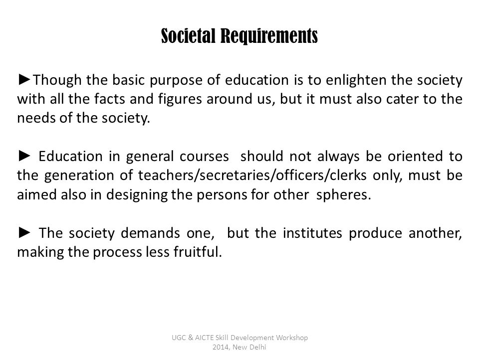 Societal Requirements ► Though the basic purpose of education is to enlighten the society with all the facts and figures around us, but it must also c