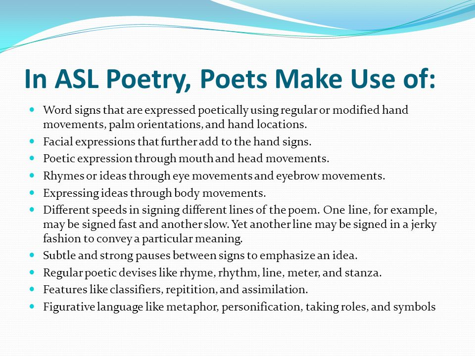 In ASL Poetry, Poets Make Use of: Word signs that are expressed poetically using regular or modified hand movements, palm orientations, and hand locat