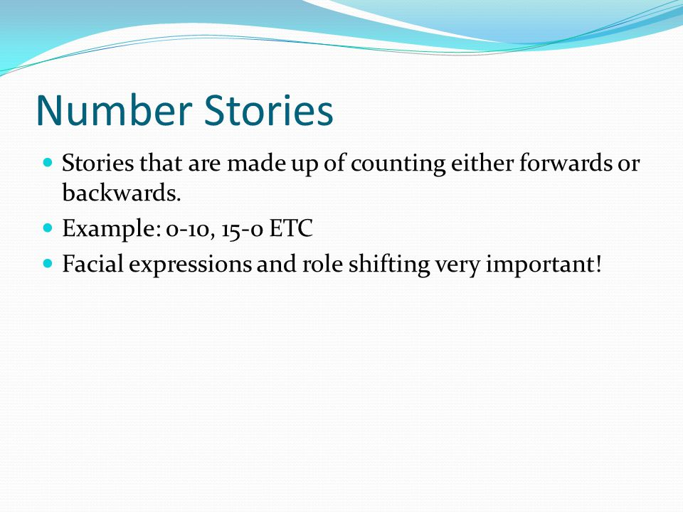 Number Stories Stories that are made up of counting either forwards or backwards. Example: 0-10, 15-0 ETC Facial expressions and role shifting very im