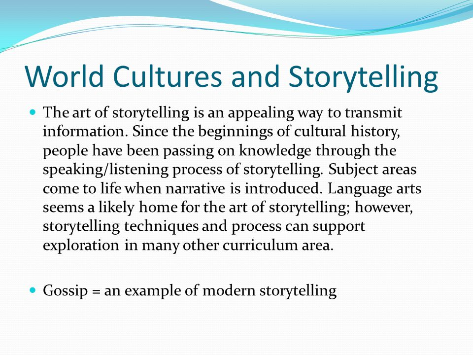 World Cultures and Storytelling The art of storytelling is an appealing way to transmit information. Since the beginnings of cultural history, people