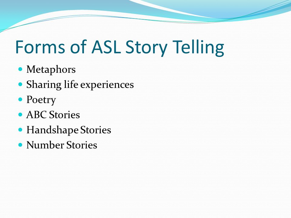 Forms of ASL Story Telling Metaphors Sharing life experiences Poetry ABC Stories Handshape Stories Number Stories