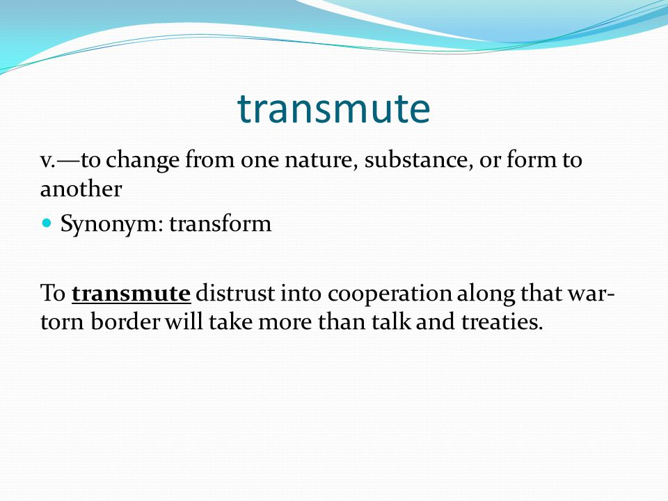 transmute v.—to change from one nature, substance, or form to another Synonym: transform To transmute distrust into cooperation along that war- torn border will take more than talk and treaties.