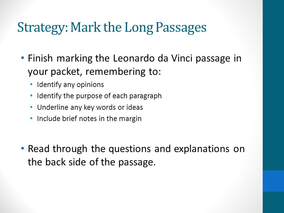 Strategy: Mark the Long Passages Finish marking the Leonardo da Vinci passage in your packet, remembering to: Identify any opinions Identify the purpose of each paragraph Underline any key words or ideas Include brief notes in the margin Read through the questions and explanations on the back side of the passage.