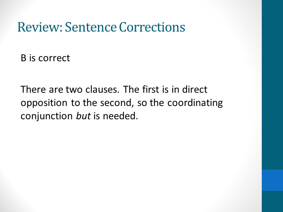 Review: Sentence Corrections B is correct There are two clauses.