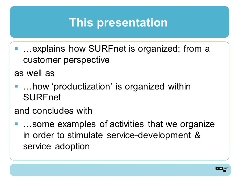 This presentation  …explains how SURFnet is organized: from a customer perspective as well as  …how 'productization' is organized within SURFnet and concludes with  …some examples of activities that we organize in order to stimulate service-development & service adoption