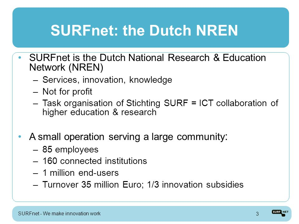 SURFnet: the Dutch NREN Our community –Research universities –Universities of Applied Sciences –Academic & teaching hospitals –Research institutes –Research departments of companies –Scientific libraries –Secondary vocational education & training SURFnet characteristics: –On the demand side of the market –Global collaboration in innovation –Unique relationship with both users and suppliers –Bridge between R&D and market SURFnet - We make innovation work 4
