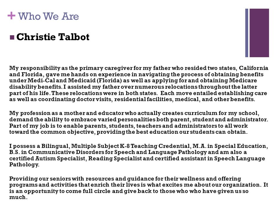 + Who We Are Christie Talbot My responsibility as the primary caregiver for my father who resided two states, California and Florida, gave me hands on experience in navigating the process of obtaining benefits under Medi-Cal and Medicaid (Florida) as well as applying for and obtaining Medicare disability benefits.